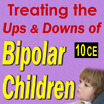 Treating the Ups and Downs of Bipolar Children - 10 CEs