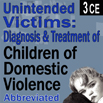 Unintended Victims: Diagnosis & Treatment of Children of Domestic Violence (Abbreviated) - 3 CEs