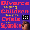 Divorce: Helping Children Through the Crisis of the Separation - 6 CEs