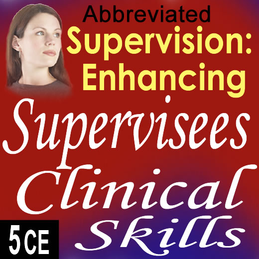 Supervision: Enhancing Supervisees Clinical Skills (Abbreviated) - 5 CE's