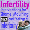 Infertility: Interventions for Shame, Mourning, and Feelings of Inferiority - 10 CEs