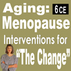 Aging: Menopause- Interventions for The Change - 6 CEs