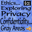 Ethics... Exploring Privacy and Confidentiality: Gray Areas - 6 CEs