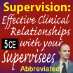 Supervision: Effective Clinical Relationships with Your Supervisees (Abbreviated 2) - 5 CEs