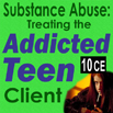 Addictions: Treating Addicted Teen Clients - 10 CEs