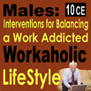 Males: Interventions for Balancing a Work Addicted Workaholic Life Style - 10 CEs